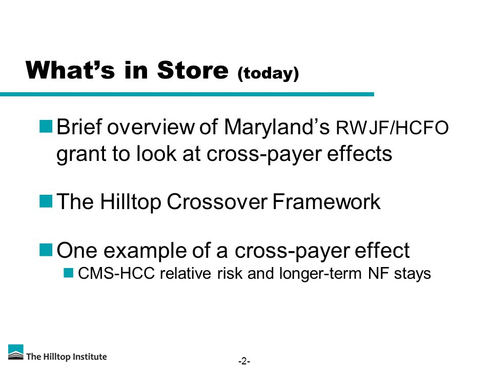 -2- What's in Store (today) Brief overview of Maryland's RWJF/HCFO grant to look at cross-payer effects The Hilltop Crossover Framework One example of a cross-payer effect CMS-HCC relative risk and longer-term NF stays