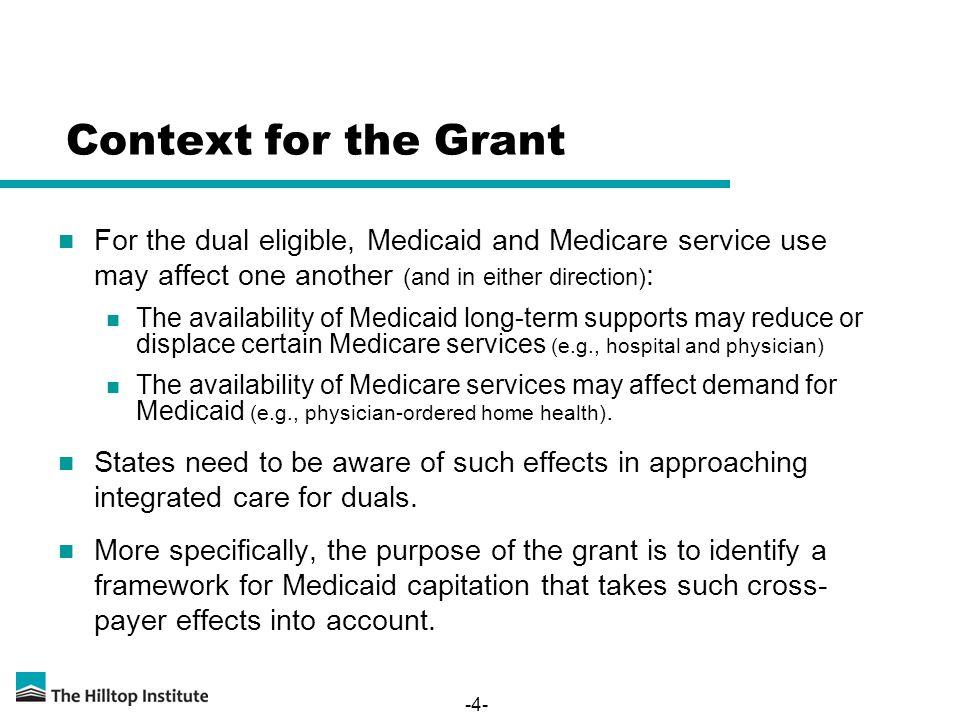 -4- Context for the Grant For the dual eligible, Medicaid and Medicare service use may affect one another (and in either direction) : The availability of Medicaid long-term supports may reduce or displace certain Medicare services (e.g., hospital and physician) The availability of Medicare services may affect demand for Medicaid (e.g., physician-ordered home health).