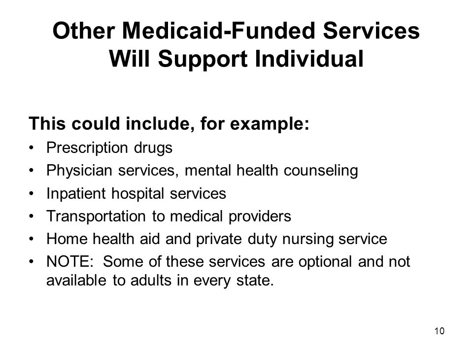 Other Medicaid-Funded Services Will Support Individual This could include, for example: Prescription drugs Physician services, mental health counseling Inpatient hospital services Transportation to medical providers Home health aid and private duty nursing service NOTE: Some of these services are optional and not available to adults in every state.