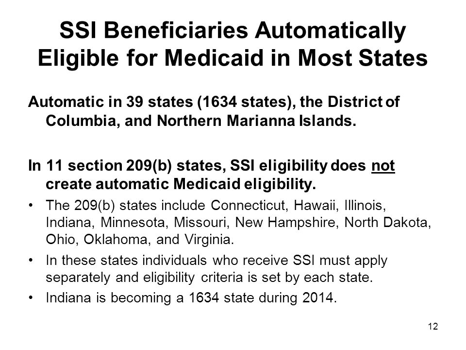 SSI Beneficiaries Automatically Eligible for Medicaid in Most States Automatic in 39 states (1634 states), the District of Columbia, and Northern Marianna Islands.