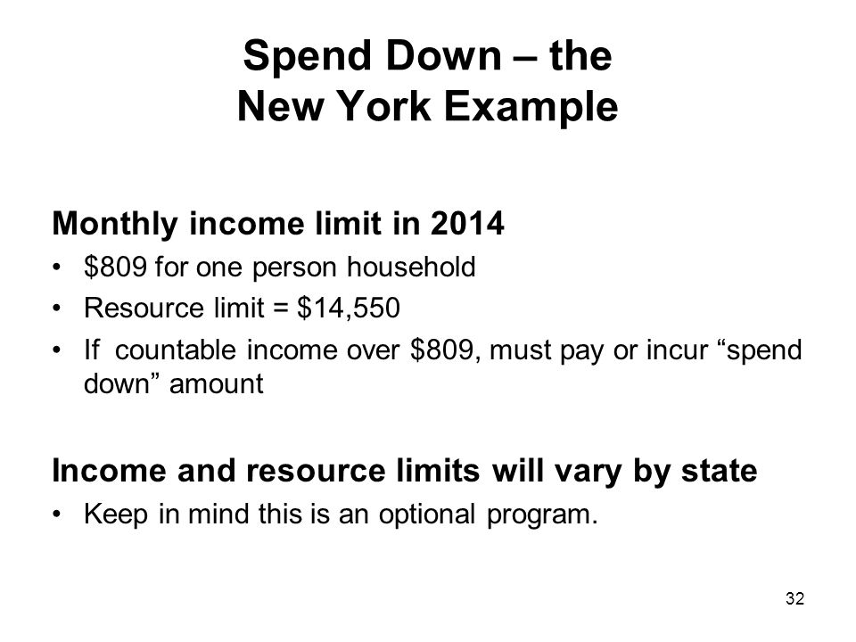 Spend Down – the New York Example Monthly income limit in 2014 $809 for one person household Resource limit = $14,550 If countable income over $809, must pay or incur spend down amount Income and resource limits will vary by state Keep in mind this is an optional program.