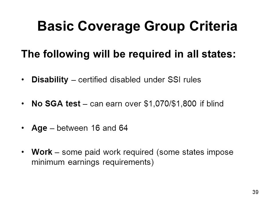 39 Basic Coverage Group Criteria The following will be required in all states: Disability – certified disabled under SSI rules No SGA test – can earn over $1,070/$1,800 if blind Age – between 16 and 64 Work – some paid work required (some states impose minimum earnings requirements)