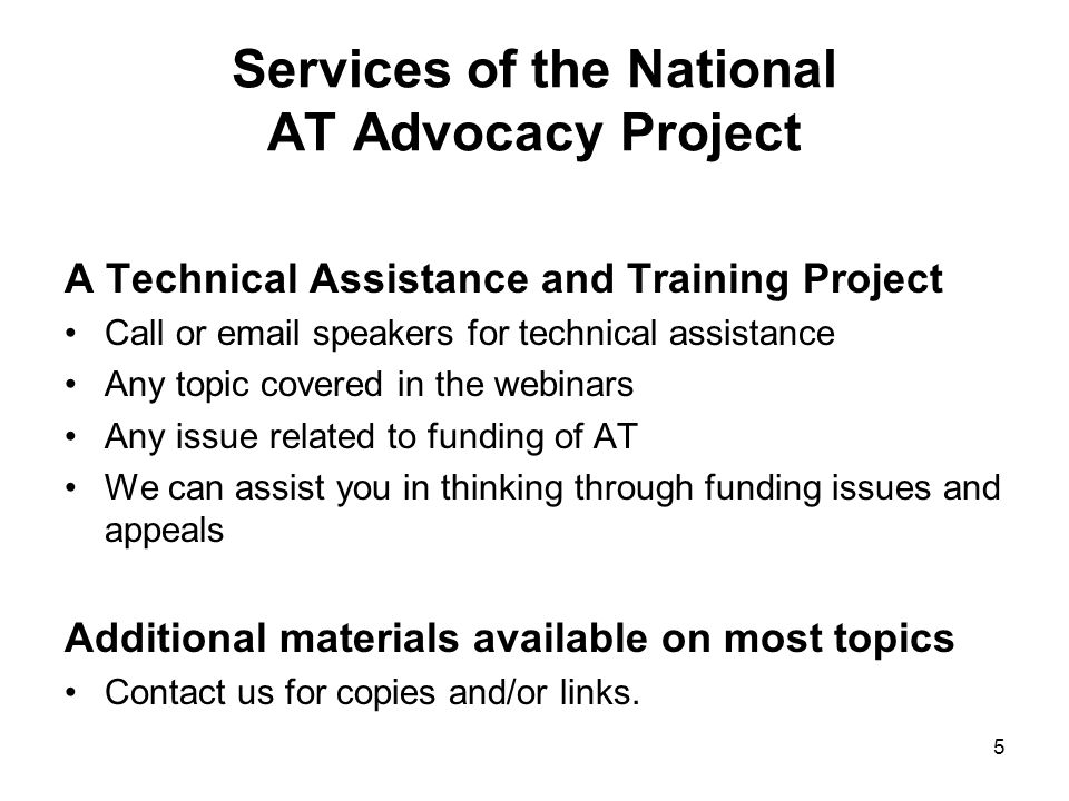 Services of the National AT Advocacy Project A Technical Assistance and Training Project Call or email speakers for technical assistance Any topic covered in the webinars Any issue related to funding of AT We can assist you in thinking through funding issues and appeals Additional materials available on most topics Contact us for copies and/or links.