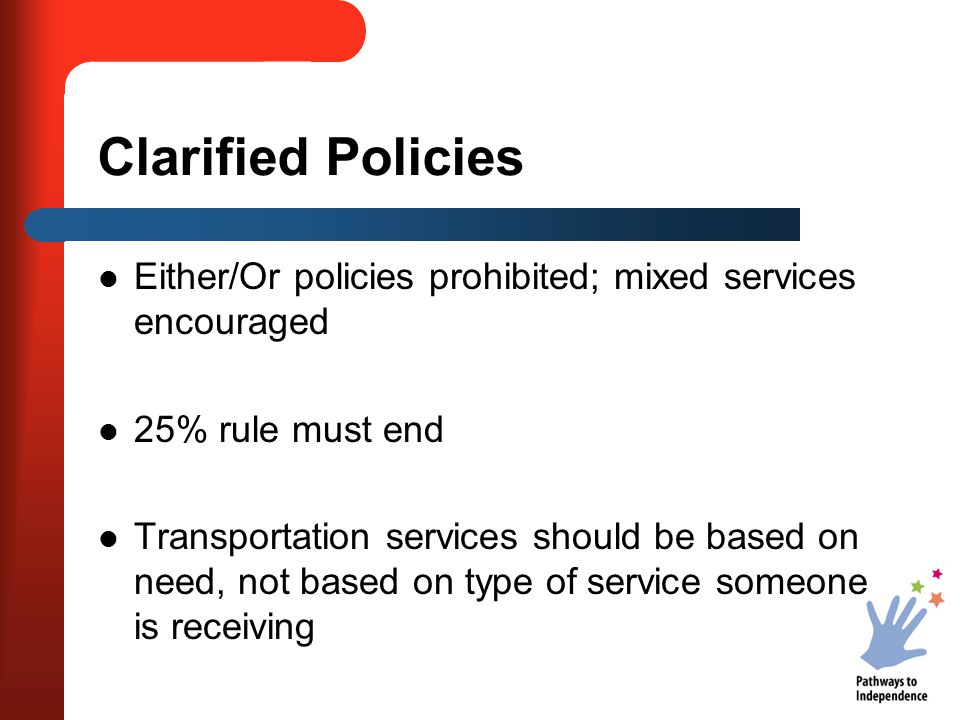 Clarified Policies Either/Or policies prohibited; mixed services encouraged 25% rule must end Transportation services should be based on need, not based on type of service someone is receiving