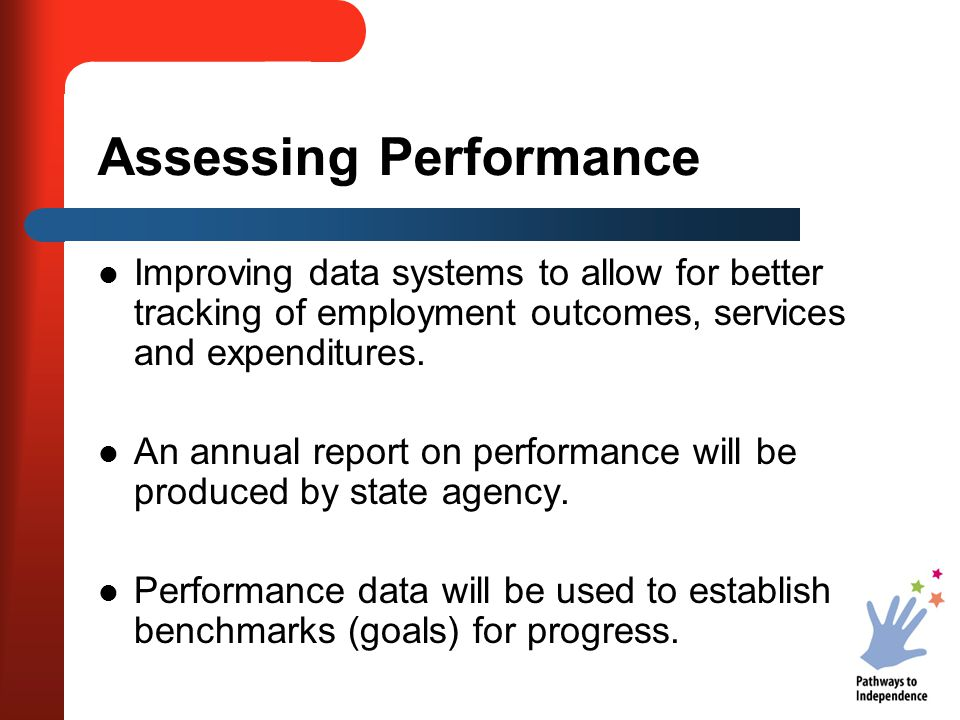 Assessing Performance Improving data systems to allow for better tracking of employment outcomes, services and expenditures.