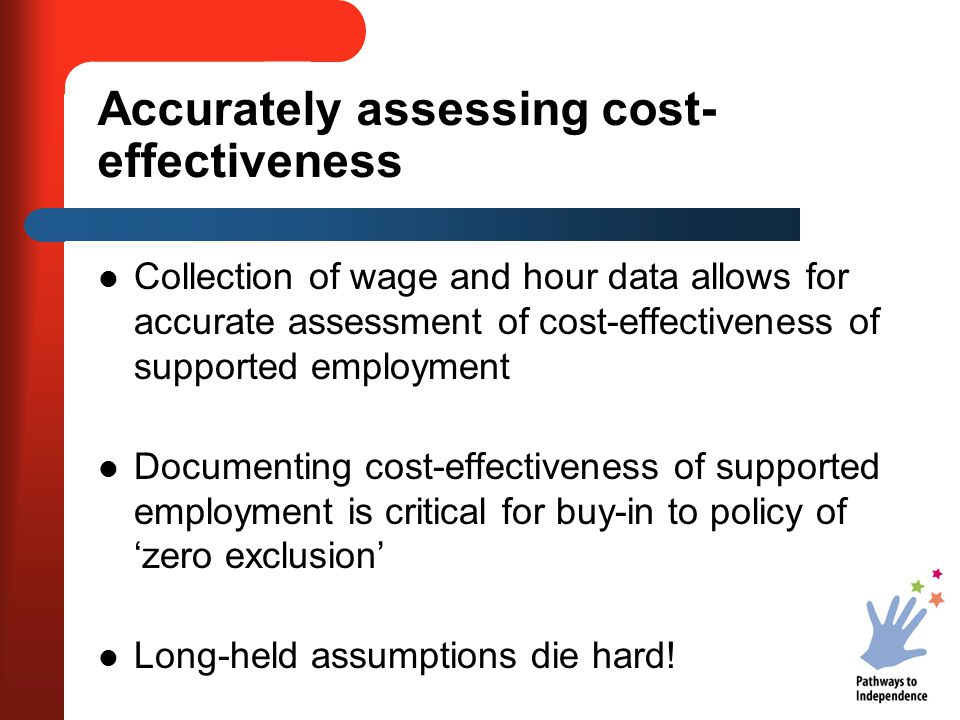 Accurately assessing cost- effectiveness Collection of wage and hour data allows for accurate assessment of cost-effectiveness of supported employment Documenting cost-effectiveness of supported employment is critical for buy-in to policy of 'zero exclusion' Long-held assumptions die hard!