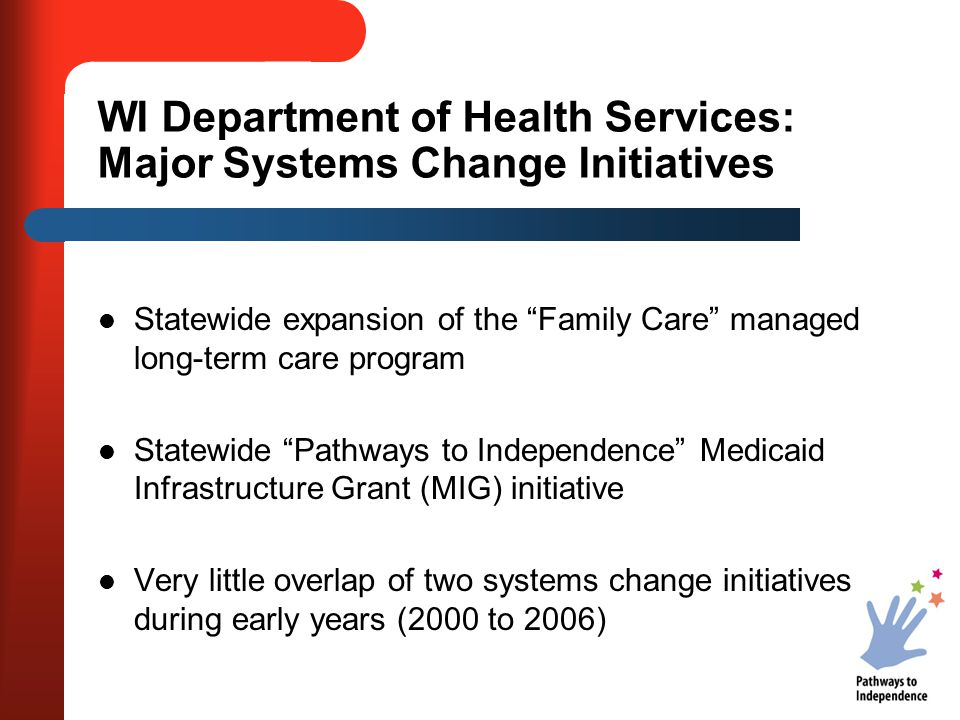 WI Department of Health Services: Major Systems Change Initiatives Statewide expansion of the Family Care managed long-term care program Statewide Pathways to Independence Medicaid Infrastructure Grant (MIG) initiative Very little overlap of two systems change initiatives during early years (2000 to 2006)