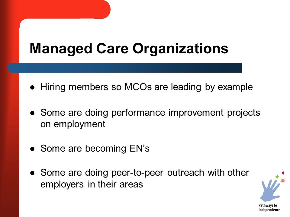 Managed Care Organizations Hiring members so MCOs are leading by example Some are doing performance improvement projects on employment Some are becoming EN's Some are doing peer-to-peer outreach with other employers in their areas