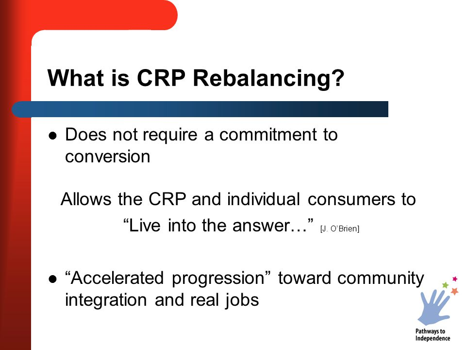"""What is CRP Rebalancing? Does not require a commitment to conversion Allows the CRP and individual consumers to """"Live into the answer…"""" [J. O'Brien] """""""