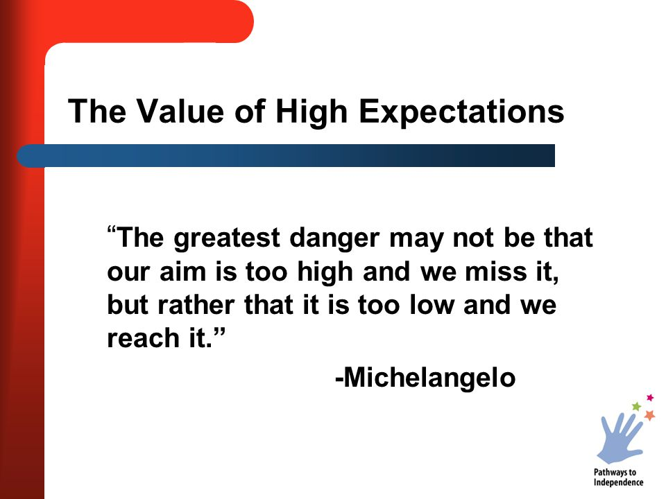 The Value of High Expectations The greatest danger may not be that our aim is too high and we miss it, but rather that it is too low and we reach it. -Michelangelo