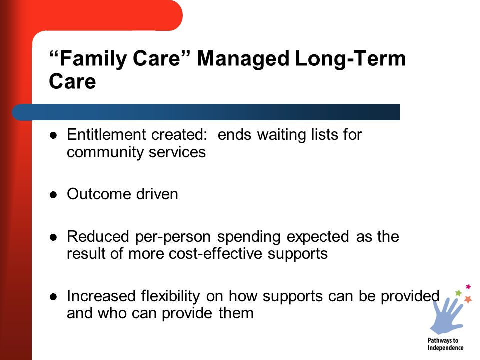 """""""Family Care"""" Managed Long-Term Care Entitlement created: ends waiting lists for community services Outcome driven Reduced per-person spending expecte"""