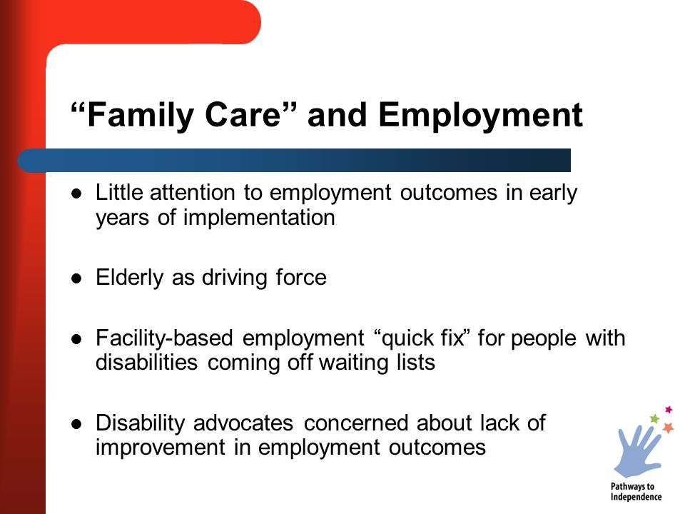 Family Care and Employment Little attention to employment outcomes in early years of implementation Elderly as driving force Facility-based employment quick fix for people with disabilities coming off waiting lists Disability advocates concerned about lack of improvement in employment outcomes