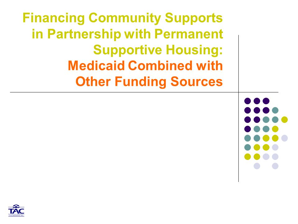 12 Medicaid and Permanent Supportive Housing Medicaid Clinical treatment – MH and SA Primary health and chronic health care Rehabilitation Option Tenancy supports and community integration