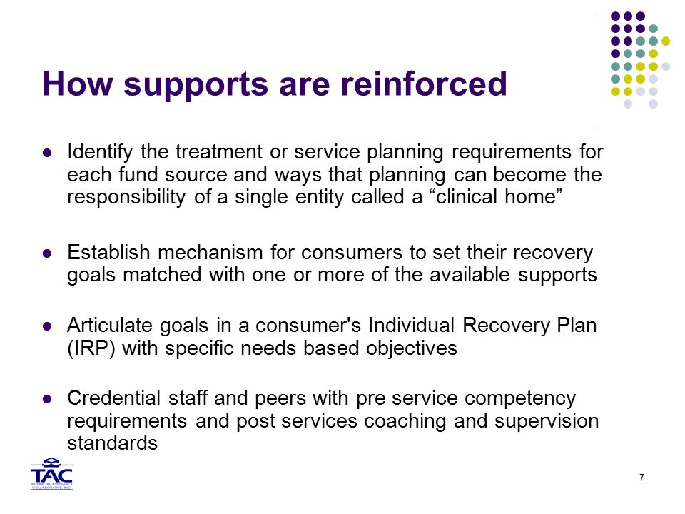7 How supports are reinforced Identify the treatment or service planning requirements for each fund source and ways that planning can become the responsibility of a single entity called a clinical home Establish mechanism for consumers to set their recovery goals matched with one or more of the available supports Articulate goals in a consumer s Individual Recovery Plan (IRP) with specific needs based objectives Credential staff and peers with pre service competency requirements and post services coaching and supervision standards
