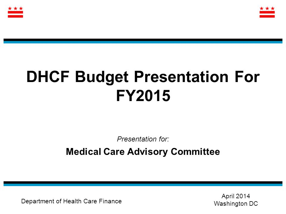 DHCF Budget Presentation For FY2015 Presentation for: Medical Care Advisory Committee Department of Health Care Finance April 2014 Washington DC