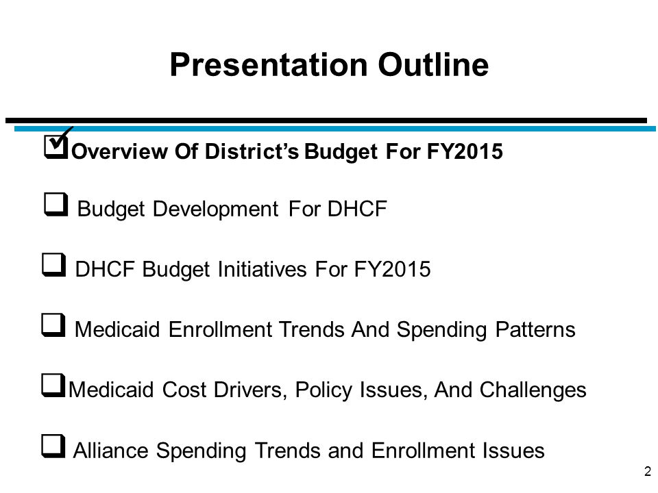 Presentation Outline 43  Overview Of District's Budget For FY2015  Budget Development For DHCF  Medicaid Cost Drivers, Policy Issues, And Challenges  DHCF Budget Initiatives For FY2015  Alliance Spending Trends and Enrollment Issues  Medicaid Enrollment Trends And Spending Patterns
