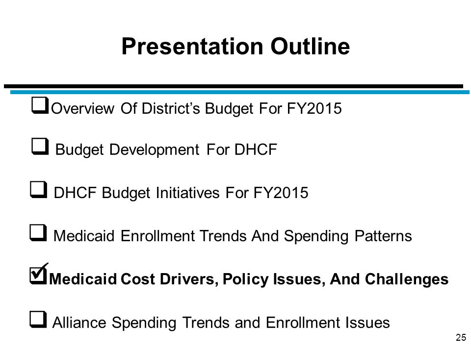 Presentation Outline 25  Overview Of District's Budget For FY2015  Budget Development For DHCF  Medicaid Cost Drivers, Policy Issues, And Challenges  DHCF Budget Initiatives For FY2015  Alliance Spending Trends and Enrollment Issues  Medicaid Enrollment Trends And Spending Patterns