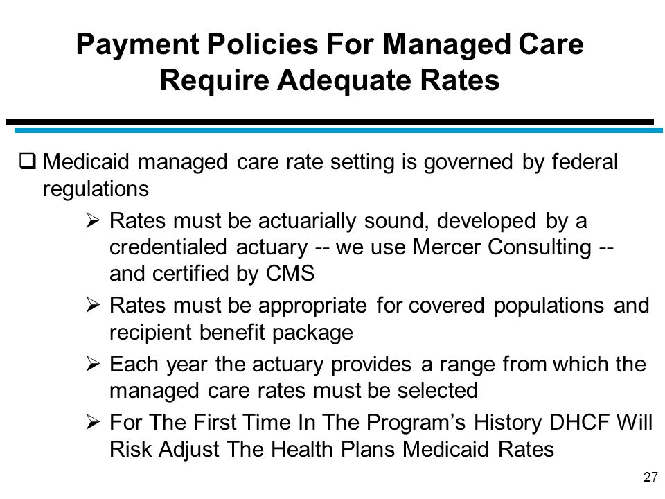 Payment Policies For Managed Care Require Adequate Rates  Medicaid managed care rate setting is governed by federal regulations  Rates must be actuarially sound, developed by a credentialed actuary -- we use Mercer Consulting -- and certified by CMS  Rates must be appropriate for covered populations and recipient benefit package  Each year the actuary provides a range from which the managed care rates must be selected  For The First Time In The Program's History DHCF Will Risk Adjust The Health Plans Medicaid Rates 27