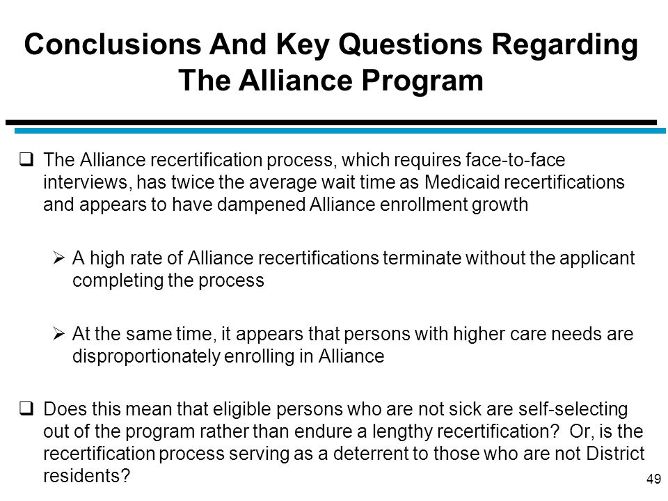 Conclusions And Key Questions Regarding The Alliance Program  The Alliance recertification process, which requires face-to-face interviews, has twice the average wait time as Medicaid recertifications and appears to have dampened Alliance enrollment growth  A high rate of Alliance recertifications terminate without the applicant completing the process  At the same time, it appears that persons with higher care needs are disproportionately enrolling in Alliance  Does this mean that eligible persons who are not sick are self-selecting out of the program rather than endure a lengthy recertification.