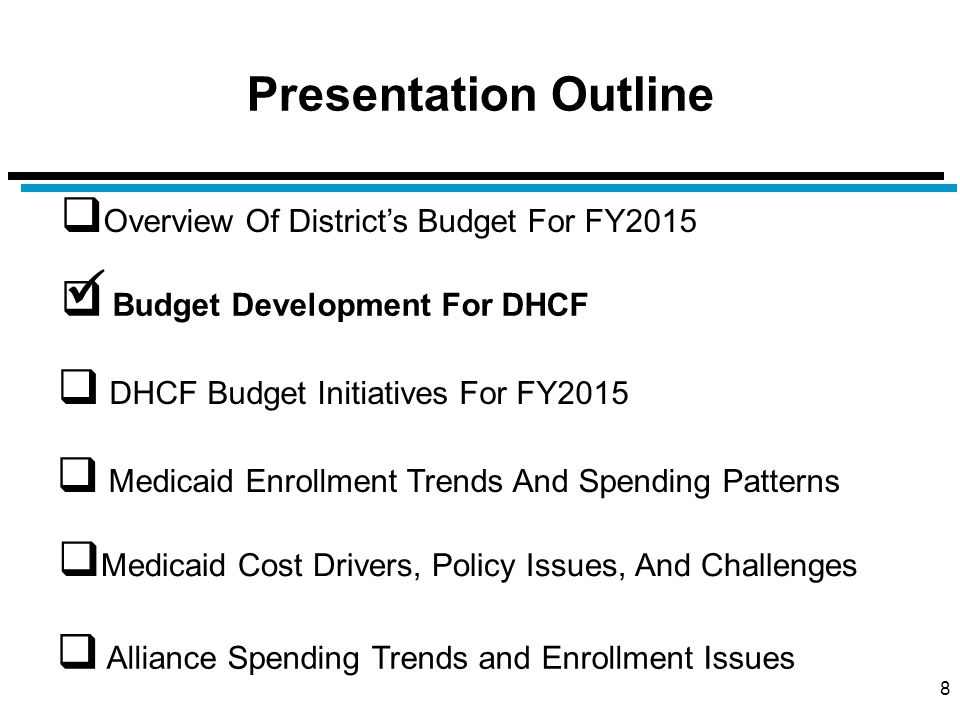 Presentation Outline 8  Overview Of District's Budget For FY2015  Budget Development For DHCF  Medicaid Cost Drivers, Policy Issues, And Challenges  DHCF Budget Initiatives For FY2015  Alliance Spending Trends and Enrollment Issues  Medicaid Enrollment Trends And Spending Patterns