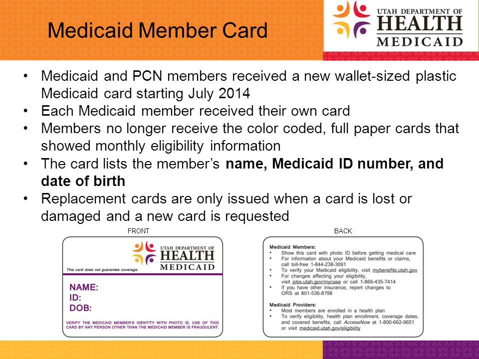 Medicaid Member Card Medicaid and PCN members received a new wallet-sized plastic Medicaid card starting July 2014 Each Medicaid member received their own card Members no longer receive the color coded, full paper cards that showed monthly eligibility information The card lists the member's name, Medicaid ID number, and date of birth Replacement cards are only issued when a card is lost or damaged and a new card is requested FRONT BACK