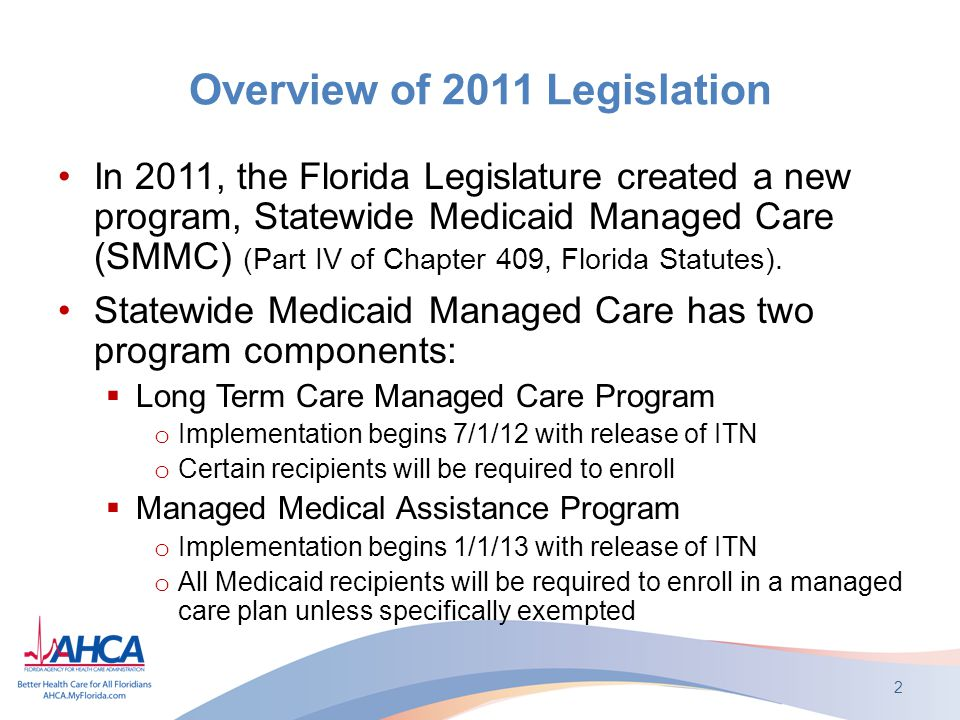 Overview of 2011 Legislation In 2011, the Florida Legislature created a new program, Statewide Medicaid Managed Care (SMMC) (Part IV of Chapter 409, Florida Statutes).