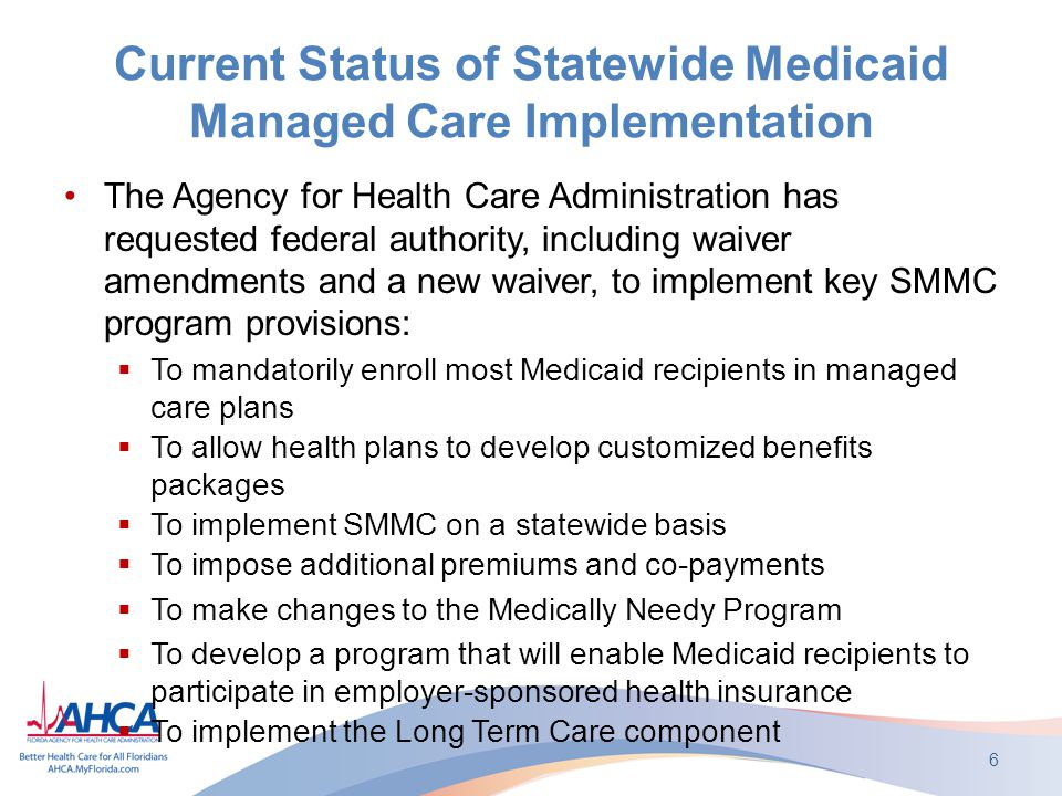 Current Status of Statewide Medicaid Managed Care Implementation The Agency for Health Care Administration has requested federal authority, including waiver amendments and a new waiver, to implement key SMMC program provisions:  To mandatorily enroll most Medicaid recipients in managed care plans  To allow health plans to develop customized benefits packages  To implement SMMC on a statewide basis  To impose additional premiums and co-payments  To make changes to the Medically Needy Program  To develop a program that will enable Medicaid recipients to participate in employer-sponsored health insurance  To implement the Long Term Care component 6