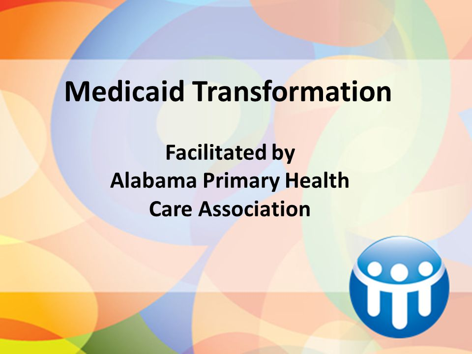 Facilitated by Alabama Primary Health Care Association Medicaid Transformation