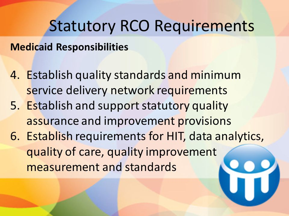Statutory RCO Requirements Medicaid Responsibilities 4.Establish quality standards and minimum service delivery network requirements 5.Establish and s