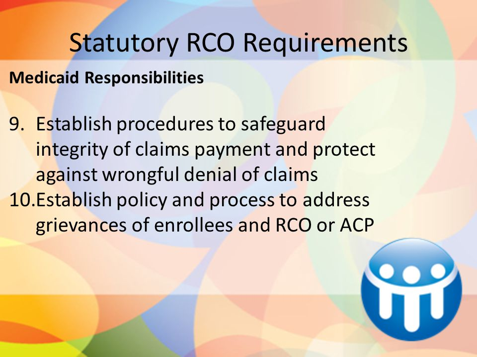 Statutory RCO Requirements Medicaid Responsibilities 9.Establish procedures to safeguard integrity of claims payment and protect against wrongful denial of claims 10.Establish policy and process to address grievances of enrollees and RCO or ACP