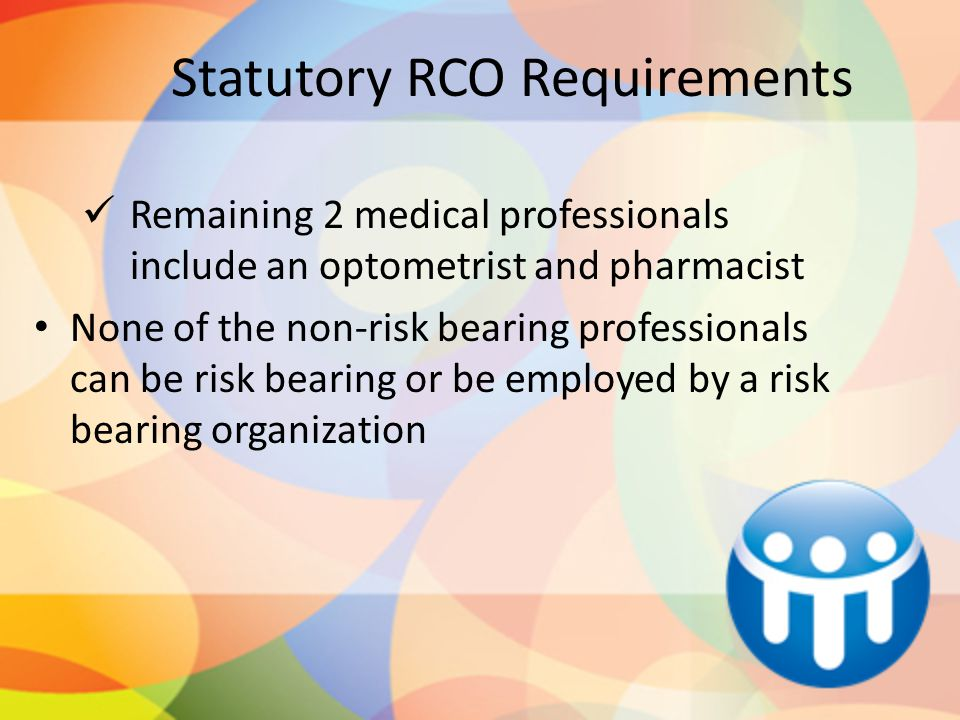 Statutory RCO Requirements Remaining 2 medical professionals include an optometrist and pharmacist None of the non-risk bearing professionals can be r