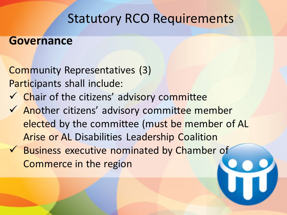Statutory RCO Requirements Governance Community Representatives (3) Participants shall include: Chair of the citizens' advisory committee Another citizens' advisory committee member elected by the committee (must be member of AL Arise or AL Disabilities Leadership Coalition Business executive nominated by Chamber of Commerce in the region