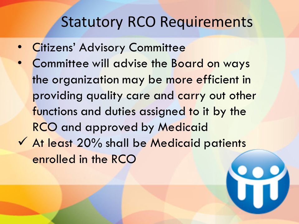 Statutory RCO Requirements Citizens' Advisory Committee Committee will advise the Board on ways the organization may be more efficient in providing quality care and carry out other functions and duties assigned to it by the RCO and approved by Medicaid At least 20% shall be Medicaid patients enrolled in the RCO