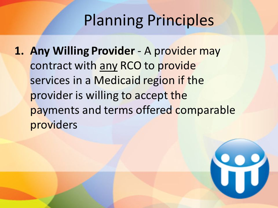 Planning Principles 1.Any Willing Provider - A provider may contract with any RCO to provide services in a Medicaid region if the provider is willing to accept the payments and terms offered comparable providers