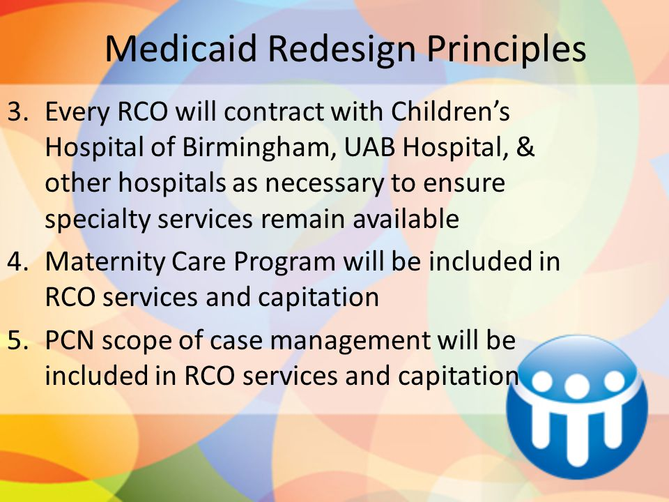 Medicaid Redesign Principles 3.Every RCO will contract with Children's Hospital of Birmingham, UAB Hospital, & other hospitals as necessary to ensure
