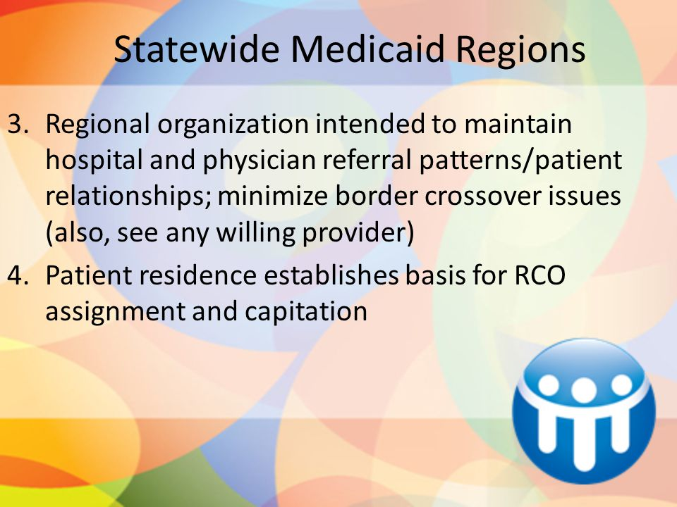 Statewide Medicaid Regions 3.Regional organization intended to maintain hospital and physician referral patterns/patient relationships; minimize border crossover issues (also, see any willing provider) 4.Patient residence establishes basis for RCO assignment and capitation