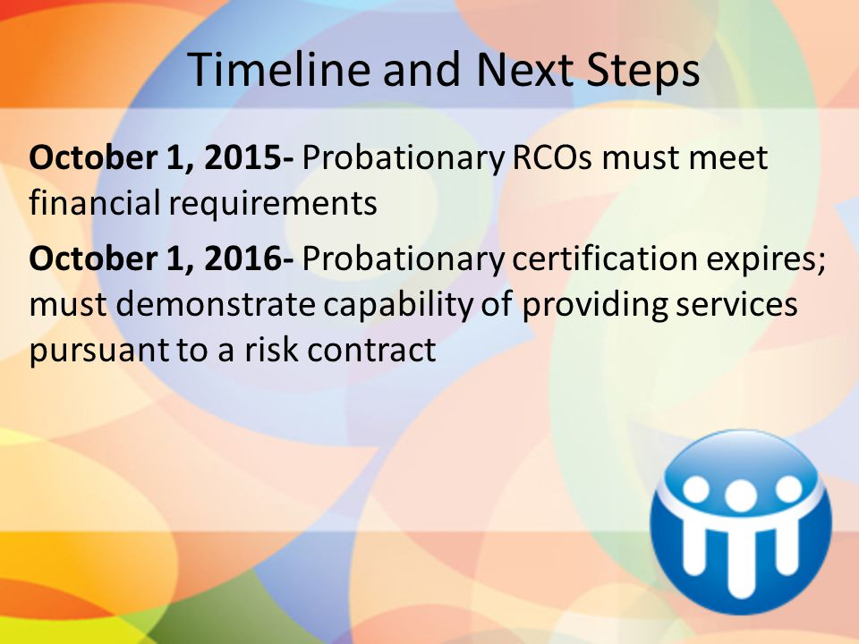 Timeline and Next Steps October 1, 2015- Probationary RCOs must meet financial requirements October 1, 2016- Probationary certification expires; must demonstrate capability of providing services pursuant to a risk contract