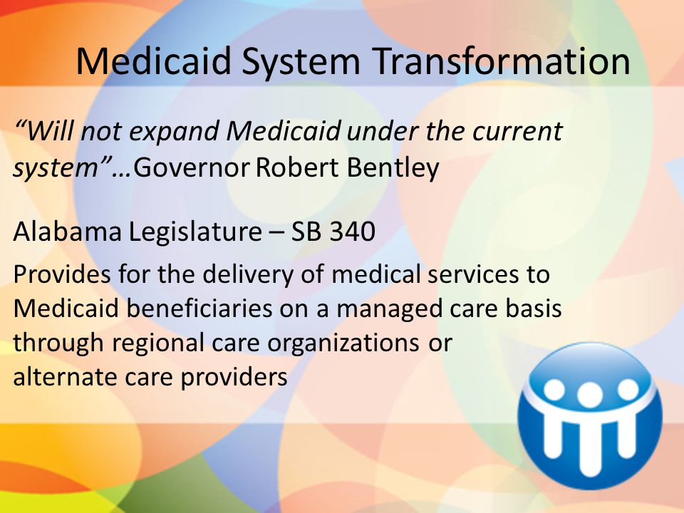Medicaid System Transformation Will not expand Medicaid under the current system …Governor Robert Bentley Alabama Legislature – SB 340 Provides for the delivery of medical services to Medicaid beneficiaries on a managed care basis through regional care organizations or alternate care providers
