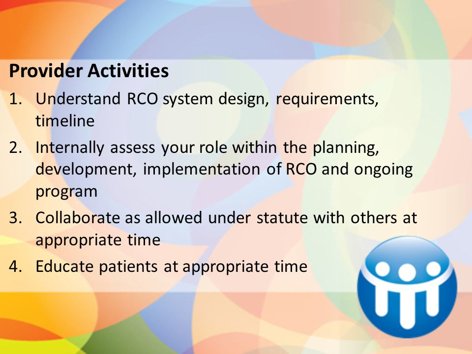 Provider Activities 1.Understand RCO system design, requirements, timeline 2.Internally assess your role within the planning, development, implementation of RCO and ongoing program 3.Collaborate as allowed under statute with others at appropriate time 4.Educate patients at appropriate time