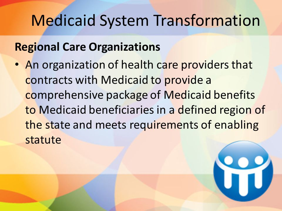 Medicaid System Transformation Regional Care Organizations An organization of health care providers that contracts with Medicaid to provide a comprehensive package of Medicaid benefits to Medicaid beneficiaries in a defined region of the state and meets requirements of enabling statute