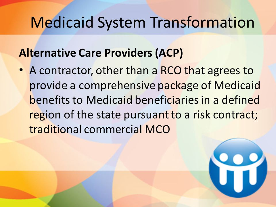 Medicaid System Transformation Alternative Care Providers (ACP) A contractor, other than a RCO that agrees to provide a comprehensive package of Medic