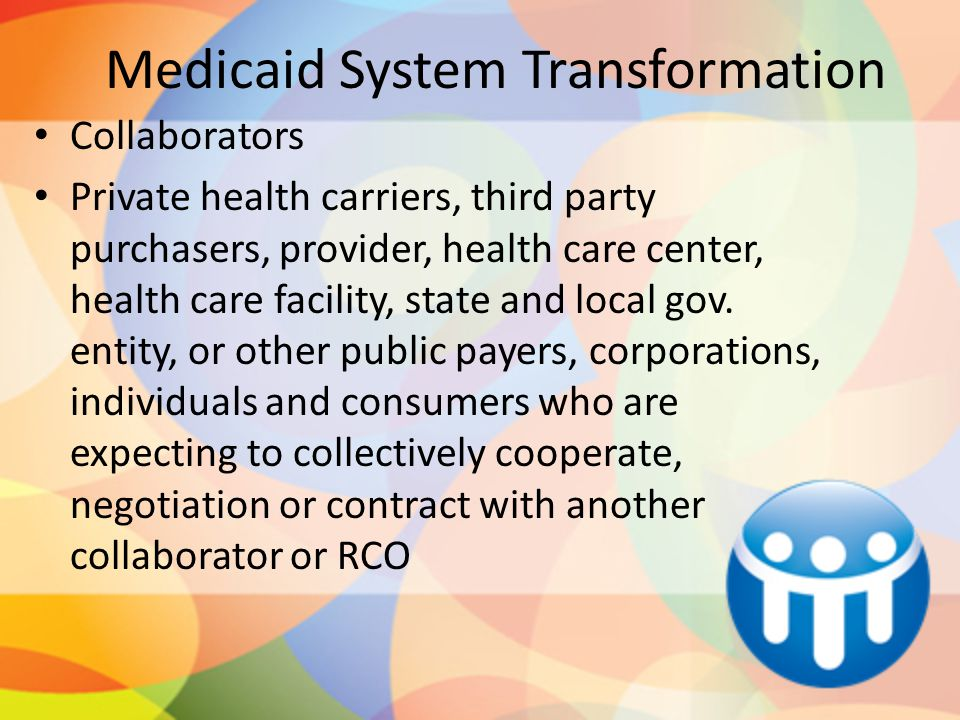 Medicaid System Transformation Collaborators Private health carriers, third party purchasers, provider, health care center, health care facility, state and local gov.