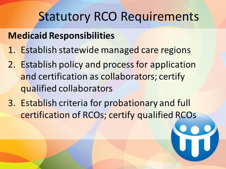 Statutory RCO Requirements Medicaid Responsibilities 1.Establish statewide managed care regions 2.Establish policy and process for application and certification as collaborators; certify qualified collaborators 3.Establish criteria for probationary and full certification of RCOs; certify qualified RCOs