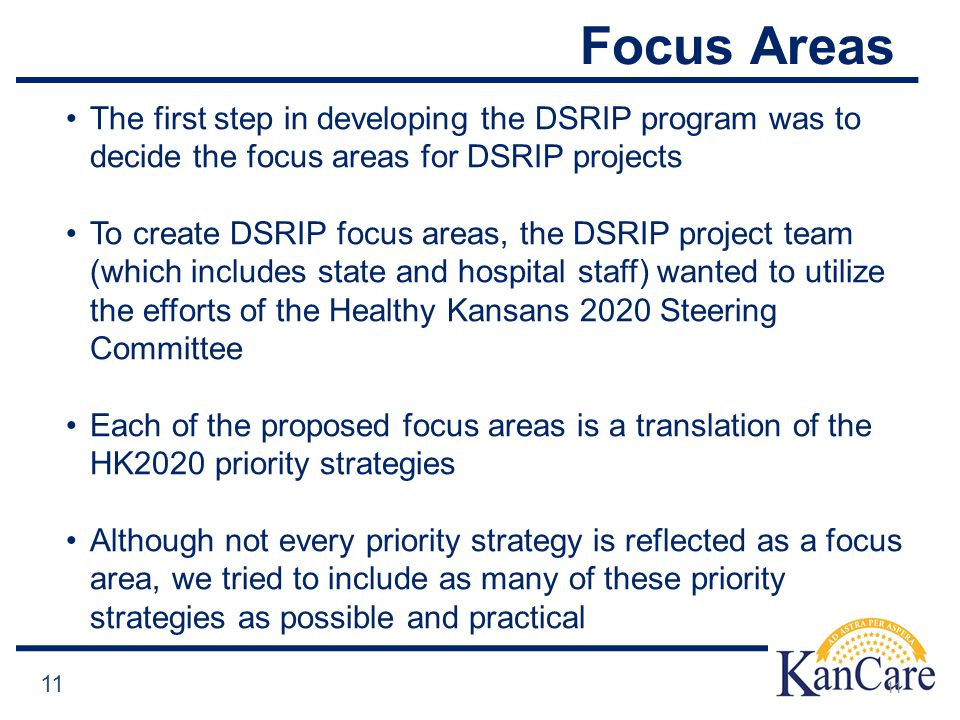 Focus Areas 11 The first step in developing the DSRIP program was to decide the focus areas for DSRIP projects To create DSRIP focus areas, the DSRIP project team (which includes state and hospital staff) wanted to utilize the efforts of the Healthy Kansans 2020 Steering Committee Each of the proposed focus areas is a translation of the HK2020 priority strategies Although not every priority strategy is reflected as a focus area, we tried to include as many of these priority strategies as possible and practical 11