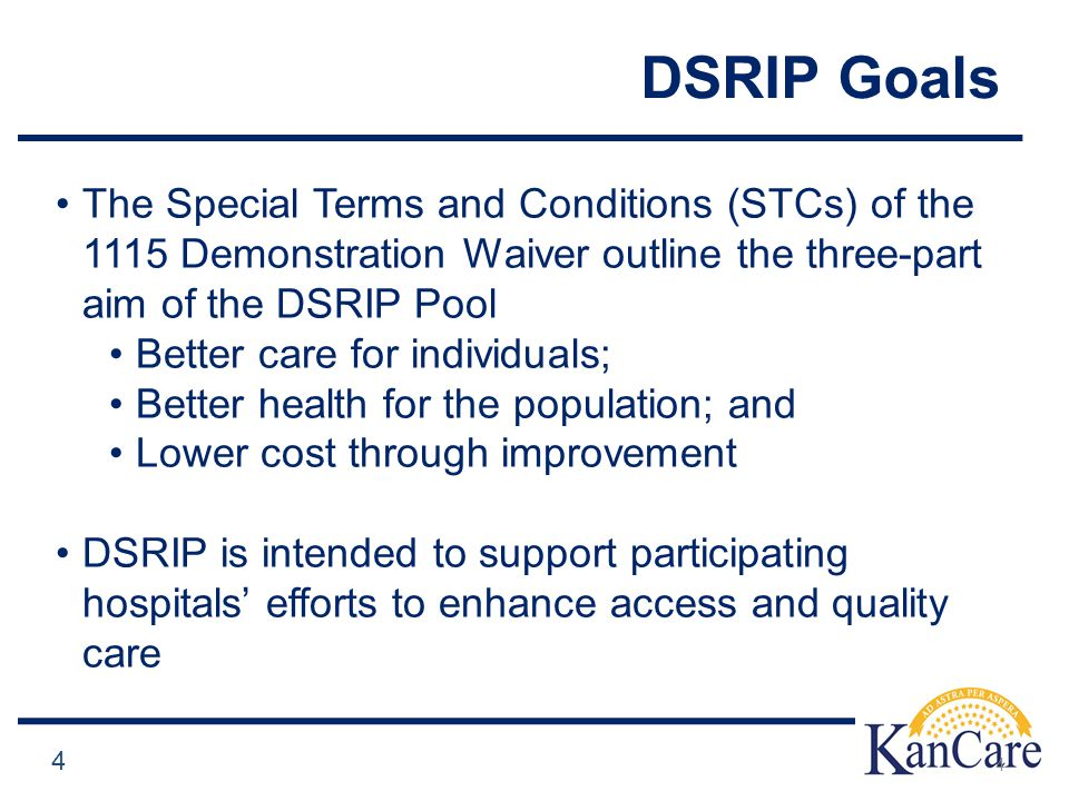 DSRIP Goals 4 The Special Terms and Conditions (STCs) of the 1115 Demonstration Waiver outline the three-part aim of the DSRIP Pool Better care for individuals; Better health for the population; and Lower cost through improvement DSRIP is intended to support participating hospitals' efforts to enhance access and quality care 4
