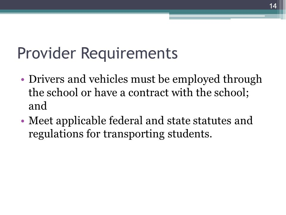 Provider Requirements Drivers and vehicles must be employed through the school or have a contract with the school; and Meet applicable federal and state statutes and regulations for transporting students.