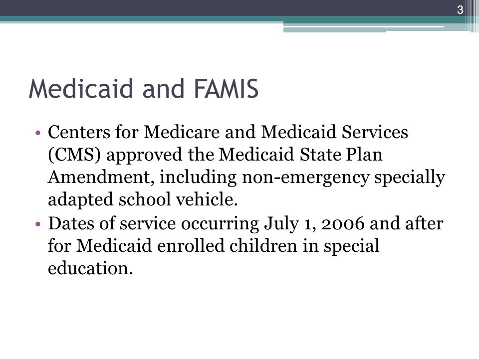 Medicaid and FAMIS Centers for Medicare and Medicaid Services (CMS) approved the Medicaid State Plan Amendment, including non-emergency specially adapted school vehicle.