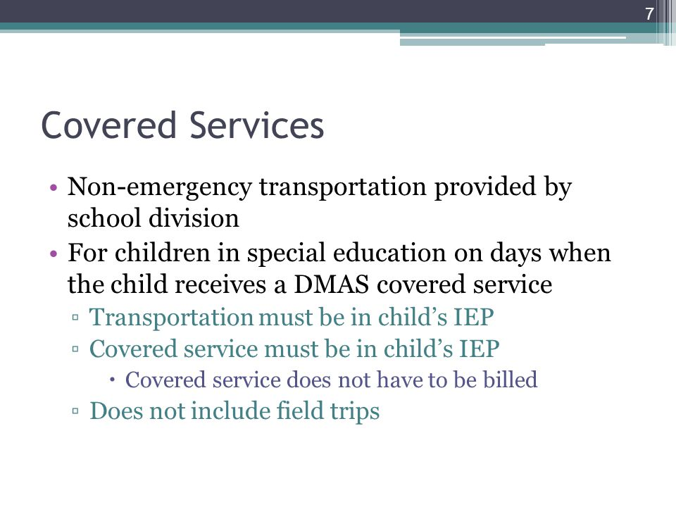 Covered Services Non-emergency transportation provided by school division For children in special education on days when the child receives a DMAS covered service ▫Transportation must be in child's IEP ▫Covered service must be in child's IEP  Covered service does not have to be billed ▫Does not include field trips 7