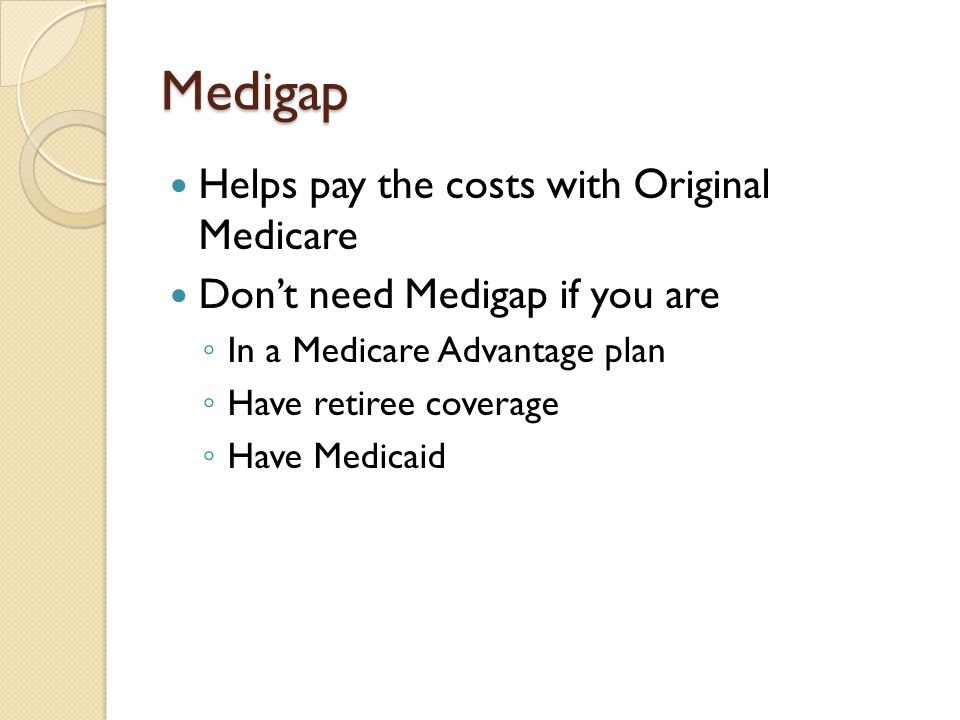 Medigap Helps pay the costs with Original Medicare Don't need Medigap if you are ◦ In a Medicare Advantage plan ◦ Have retiree coverage ◦ Have Medicai