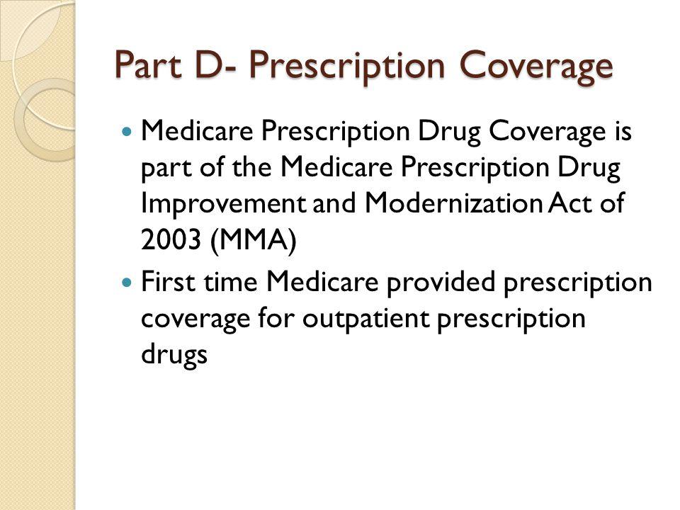 Part D- Prescription Coverage Medicare Prescription Drug Coverage is part of the Medicare Prescription Drug Improvement and Modernization Act of 2003